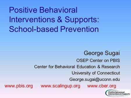 Positive Behavioral Interventions & Supports: School-based Prevention George Sugai OSEP Center on PBIS Center for Behavioral Education & Research University.