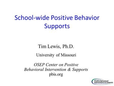 School-wide Positive Behavior Supports Tim Lewis, Ph.D. University of Missouri OSEP Center on Positive Behavioral Intervention & Supports pbis.org.