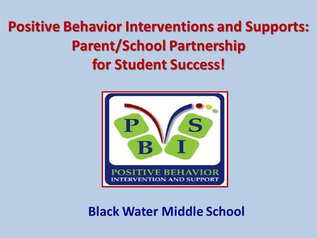 Positive Behavior Interventions and Supports: Parent/School Partnership for Student Success! Black Water Middle School.