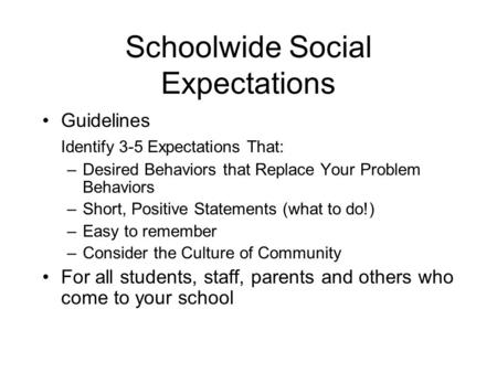 Schoolwide Social Expectations Guidelines Identify 3-5 Expectations That: –Desired Behaviors that Replace Your Problem Behaviors –Short, Positive Statements.