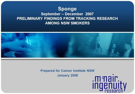 Ingenuity m nair c research Sponge September – December 2007 PRELIMINARY FINDINGS FROM TRACKING RESEARCH AMONG NSW SMOKERS Prepared for Cancer Institute.
