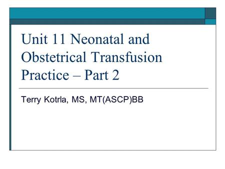 Unit 11 Neonatal and Obstetrical Transfusion Practice – Part 2 Terry Kotrla, MS, MT(ASCP)BB.
