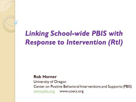Linking School-wide PBIS with Response to Intervention (RtI) Rob Horner University of Oregon Center on Positive Behavioral Interventions and Supports (PBIS)