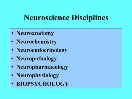 Neuroscience Disciplines Neuroanatomy Neurochemistry Neuroendocrinology Neuropathology Neuropharmacology Neurophysiology BIOPSYCHOLOGY.