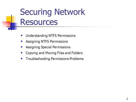 1 Securing Network Resources Understanding NTFS Permissions Assigning NTFS Permissions Assigning Special Permissions Copying and Moving Files and Folders.