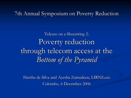 Teleuse on a Shoestring 2: Poverty reduction through telecom access at the Bottom of the Pyramid Harsha de Silva and Ayesha Zainudeen, LIRNEasia Colombo,