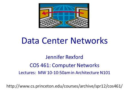 Data Center Networks Jennifer Rexford COS 461: Computer Networks Lectures: MW 10-10:50am in Architecture N101