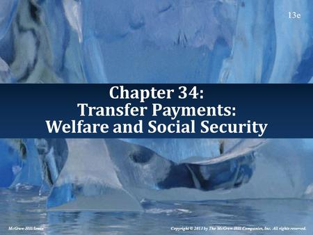 Chapter 34: Transfer Payments: Welfare and Social Security Copyright © 2013 by The McGraw-Hill Companies, Inc. All rights reserved. McGraw-Hill/Irwin 13e.