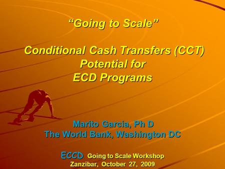 """Going to Scale"" Conditional Cash Transfers (CCT) Potential for ECD Programs Marito Garcia, Ph D The World Bank, Washington DC ECCD Going to Scale Workshop."