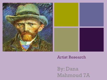 + Artist Research By: Dana Mahmoud 7A. + Who is the artist? The Artist that I chose is Vincent Van Gogh because he is one of my favorite artist and I.