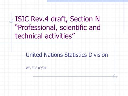 "ISIC Rev.4 draft, Section N ""Professional, scientific and technical activities"" United Nations Statistics Division WS-ECE 09/04."