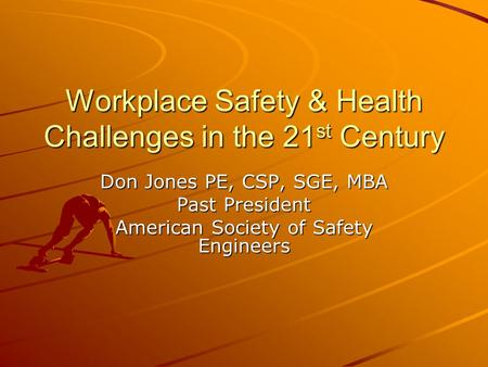Workplace Safety & Health Challenges in the 21 st Century Don Jones PE, CSP, SGE, MBA Past President American Society of Safety Engineers.