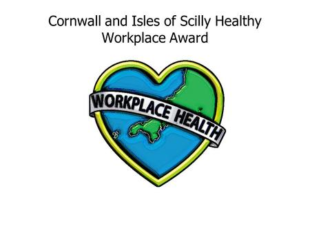 Cornwall and Isles of Scilly Healthy Workplace Award.
