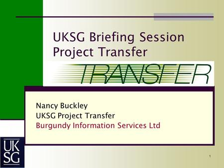 1 UKSG Briefing Session Project Transfer Nancy Buckley UKSG Project Transfer Burgundy Information Services Ltd.