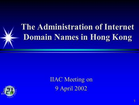 The Administration of Internet Domain Names in Hong Kong IIAC Meeting on 9 April 2002 1.