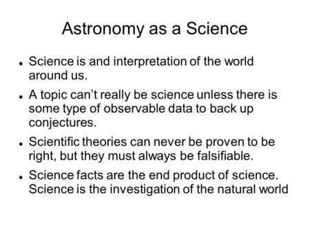 Astronomy as a Science Science is and interpretation of the world around us. A topic can't really be science unless there is some type of observable data.