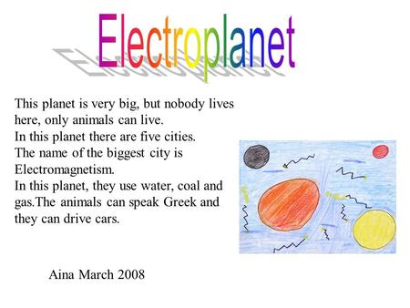 This planet is very big, but nobody lives here, only animals can live. In this planet there are five cities. The name of the biggest city is Electromagnetism.