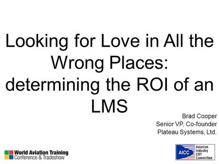 Looking for Love in All the Wrong Places: determining the ROI of an LMS Brad Cooper Senior VP, Co-founder Plateau Systems, Ltd.