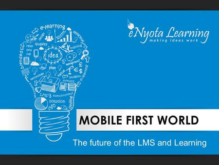 <strong>MOBILE</strong> FIRST WORLD The future of the LMS and Learning.