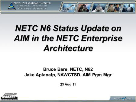 NETC N6 Status Update on AIM in the NETC Enterprise Architecture 23 Aug 11 Bruce Bare, NETC, N62 Jake Aplanalp, NAWCTSD, AIM Pgm Mgr.
