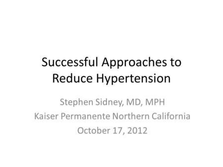 Successful Approaches to Reduce Hypertension Stephen Sidney, MD, MPH Kaiser Permanente Northern California October 17, 2012.