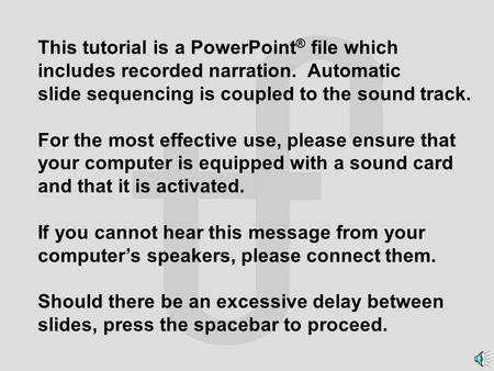 This tutorial is a PowerPoint ® file which includes recorded narration. Automatic slide sequencing is coupled to the sound track. For the most effective.