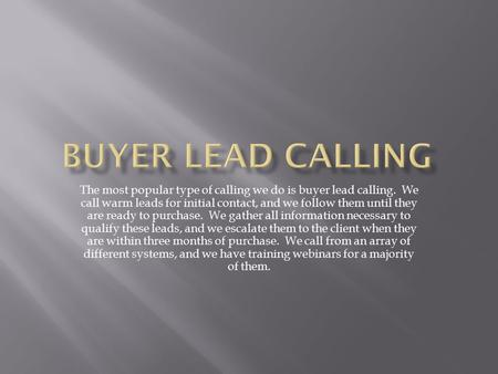 The most popular type of calling we do is buyer lead calling. We call warm leads for initial contact, and we follow them until they are ready to purchase.