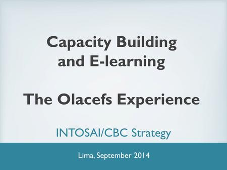 Capacity Building and E-learning The Olacefs Experience INTOSAI/CBC Strategy Lima, September 2014.