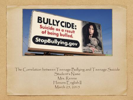 The Correlation between Teenage Bullying and Teenage Suicide Student's Name Mrs. Rennie Honors English II March 25, 2015.
