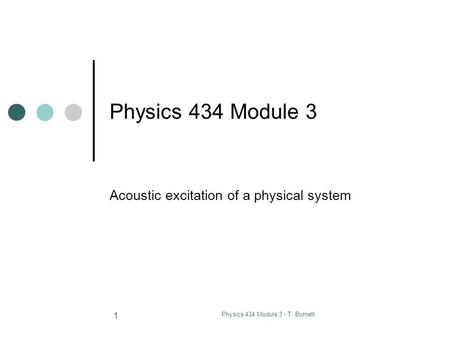 Physics 434 Module 3 - T. Burnett 1 Physics 434 Module 3 Acoustic excitation of a physical system.