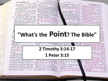 What's the Point ? The Bible 2 Timothy 3:14-17 1 Peter 3:15.