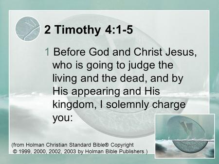 2 Timothy 4:1-5 1 Before God and Christ Jesus, who is going to judge the living and the dead, and by His appearing and His kingdom, I solemnly charge you: