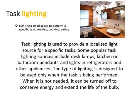 Task lighting Task lighting is used to provide a localized light source for a specific tasks. Some popular task lighting sources include desk lamps, kitchen.