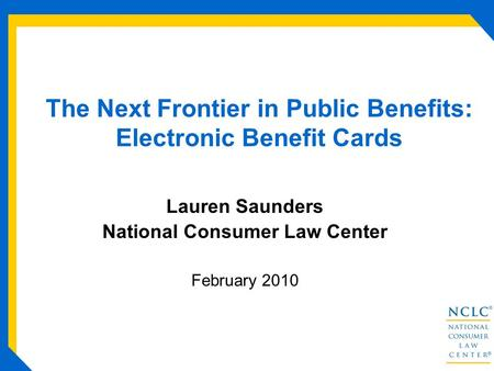The Next Frontier in Public Benefits: Electronic Benefit Cards Lauren Saunders National Consumer Law Center February 2010.
