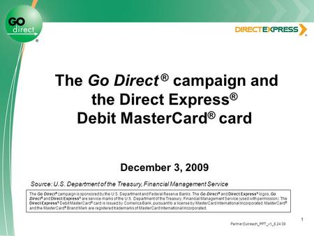 1 The Go Direct ® campaign and the Direct Express ® Debit MasterCard ® card December 3, 2009 The Go Direct ® campaign is sponsored by the U.S. Department.