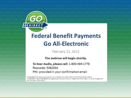 Federal Benefit Payments Go All-Electronic February 21, 2012 The Go Direct® campaign is sponsored by the U.S. Department of the Treasury and the Federal.