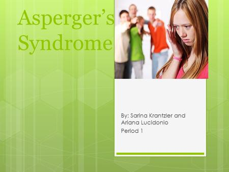 Asperger's Syndrome By: Sarina Krantzler and Ariana Lucidonio Period 1.