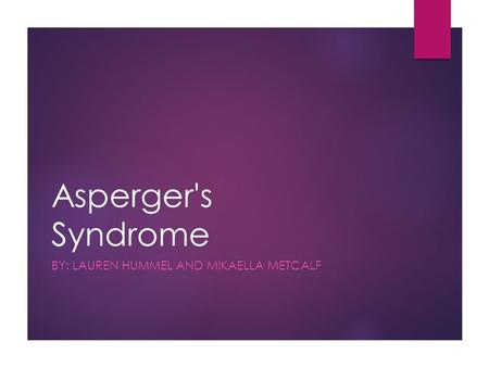 Asperger's Syndrome BY: LAUREN HUMMEL AND MIKAELLA METCALF.