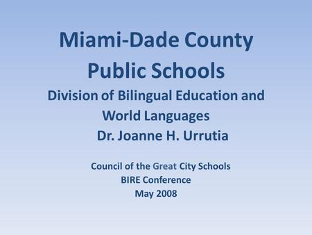 Miami-Dade County Public Schools Division of Bilingual Education and World Languages Dr. Joanne H. Urrutia Council of the Great City Schools BIRE Conference.