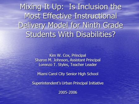 Mixing It Up: Is Inclusion the Most Effective Instructional Delivery Model for Ninth Grade Students With Disabilities? Kim W. Cox, Principal Sharon M.