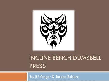 INCLINE BENCH DUMBBELL PRESS By: RJ Yanger & Jessica Roberts.