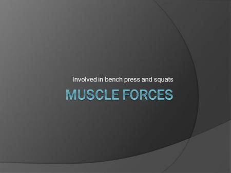 Involved in bench press and squats. Muscle Forces  The force generated by a muscle action  Depends on: number and type of motor units activated the.