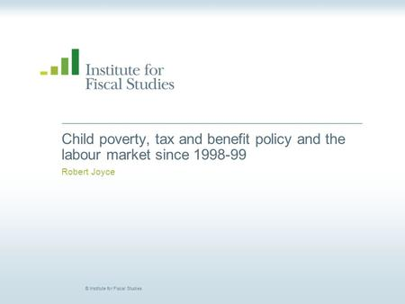 © Institute for Fiscal Studies Child poverty, tax and benefit policy and the labour market since 1998-99 Robert Joyce.