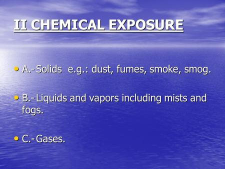 II CHEMICAL EXPOSURE A.-Solids e.g.: dust, fumes, smoke, smog. A.-Solids e.g.: dust, fumes, smoke, smog. B.-Liquids and vapors including mists and fogs.