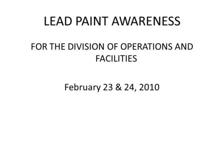 LEAD PAINT AWARENESS FOR THE DIVISION OF OPERATIONS AND FACILITIES February 23 & 24, 2010.