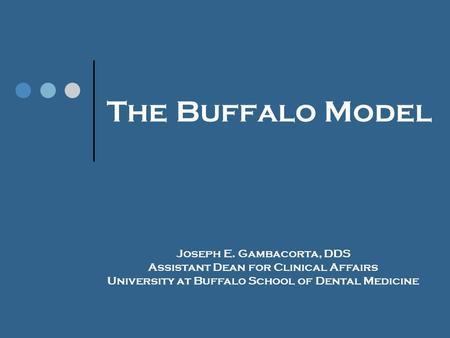 The Buffalo Model Joseph E. Gambacorta, DDS