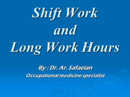 Shift Work and Long Work Hours By : Dr. Ar. Safaeian Occupational medicine specialist.