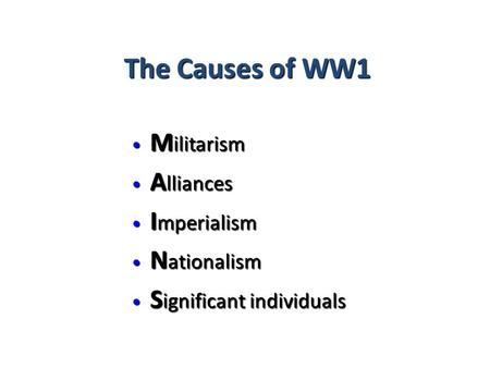 The Causes of WW1 M ilitarism M ilitarism A lliances A lliances I mperialism I mperialism N ationalism N ationalism S ignificant individuals S ignificant.