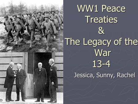WW1 Peace Treaties & The Legacy of the War 13-4 Jessica, Sunny, Rachel.