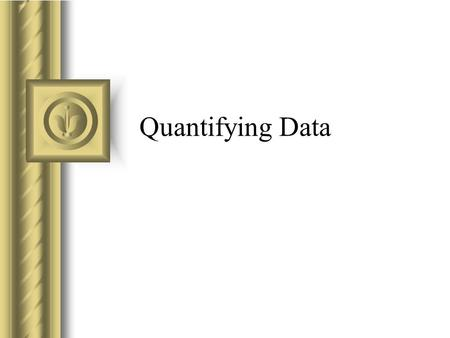 Quantifying Data. Data Entry Define variables, enter case data, conduct runs Coding and Recoding –If numeric values not pre-assigned, decide on coding.